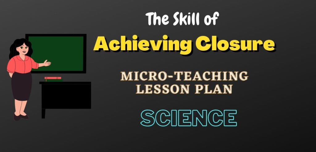 Sample Skill of Micro-Teaching Lesson Plan of Science for the Skill of Achieving Closure in PDF Format. This Micro Plan is for B.Ed. Program.