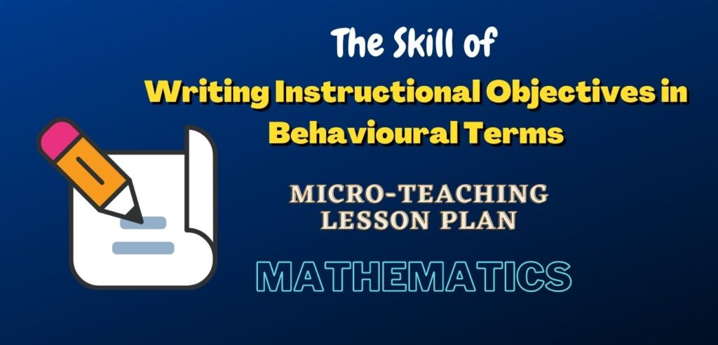 Skill of Writing Instructional Objectives in Behavioural Terms For Mathematics Micro-Teaching Lesson Plan